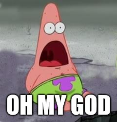 Surprised Patrick | OH MY GOD | image tagged in surprised patrick | made w/ Imgflip meme maker