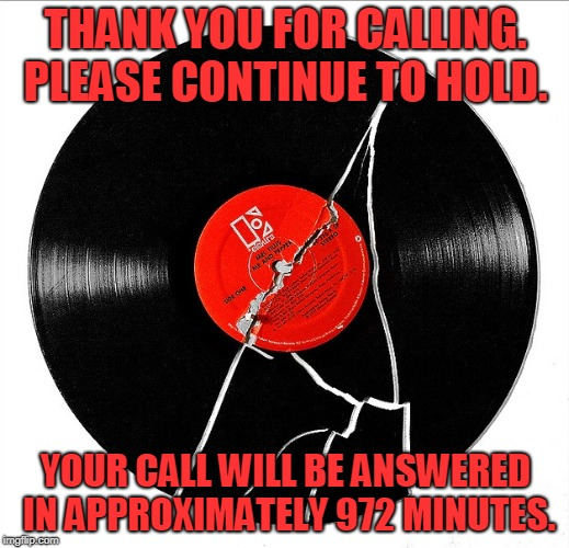 Broken Record | THANK YOU FOR CALLING. PLEASE CONTINUE TO HOLD. YOUR CALL WILL BE ANSWERED IN APPROXIMATELY 972 MINUTES. | image tagged in broken record | made w/ Imgflip meme maker
