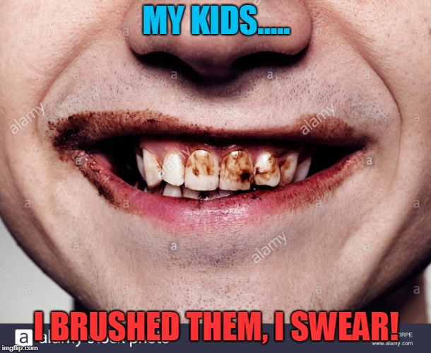 Teeth | MY KIDS..... I BRUSHED THEM, I SWEAR! | image tagged in teeth | made w/ Imgflip meme maker