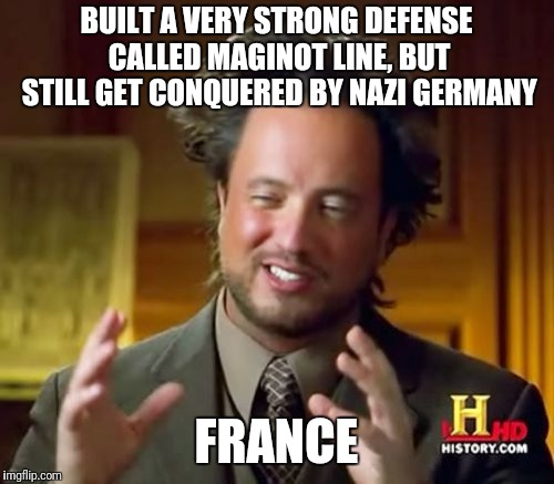 France | BUILT A VERY STRONG DEFENSE CALLED MAGINOT LINE, BUT STILL GET CONQUERED BY NAZI GERMANY FRANCE | image tagged in memes,ancient aliens,germany,nazi,france | made w/ Imgflip meme maker