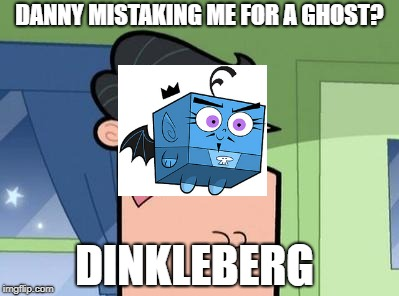 Foop blames Dinkleberg | DANNY MISTAKING ME FOR A GHOST? DINKLEBERG | image tagged in dinkleberg,fairly oddparents,danny phantom | made w/ Imgflip meme maker