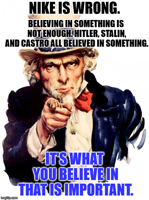 Uncle Sam Meme | NIKE IS WRONG. IT'S WHAT YOU BELIEVE IN THAT IS IMPORTANT. BELIEVING IN SOMETHING IS NOT ENOUGH. HITLER, STALIN, AND CASTRO ALL BELIEVED IN  | image tagged in memes,uncle sam | made w/ Imgflip meme maker