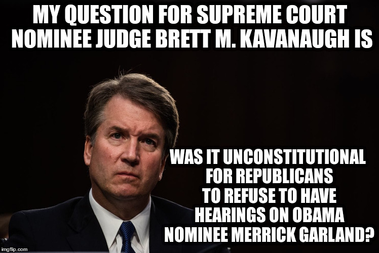 All Supreme Court Nominees should go on record with this question | MY QUESTION FOR SUPREME COURT NOMINEE JUDGE BRETT M. KAVANAUGH IS WAS IT UNCONSTITUTIONAL FOR REPUBLICANS TO REFUSE TO HAVE HEARINGS ON OBAM | image tagged in trump,obama,merrick garland,brett kavanaugh,supreme court,constitution | made w/ Imgflip meme maker