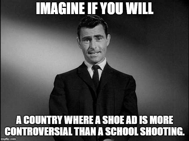 rod serling twilight zone | IMAGINE IF YOU WILL A COUNTRY WHERE A SHOE AD IS MORE CONTROVERSIAL THAN A SCHOOL SHOOTING. | image tagged in rod serling twilight zone | made w/ Imgflip meme maker