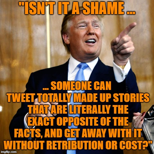 "Donal Trump Birthday | ""ISN'T IT A SHAME ... ... SOMEONE CAN TWEET TOTALLY MADE UP STORIES THAT ARE LITERALLY THE EXACT OPPOSITE OF THE FACTS, AND GET AWAY WITH IT 