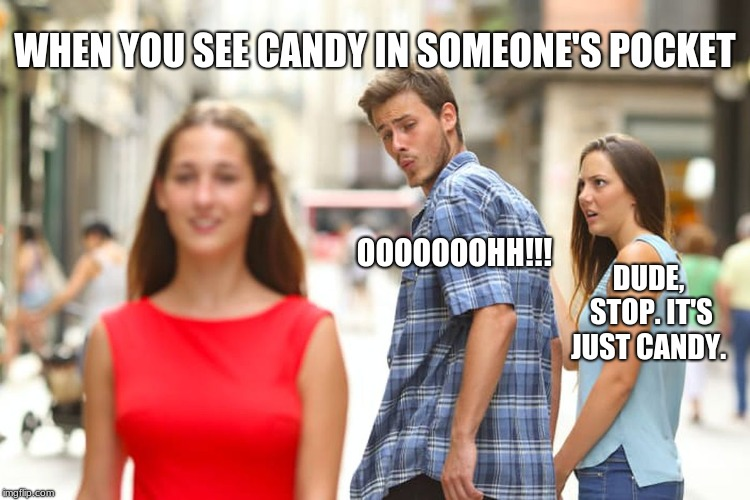 Distracted Boyfriend | WHEN YOU SEE CANDY IN SOMEONE'S POCKET OOOOOOOHH!!! DUDE, STOP. IT'S JUST CANDY. | image tagged in memes,distracted boyfriend | made w/ Imgflip meme maker