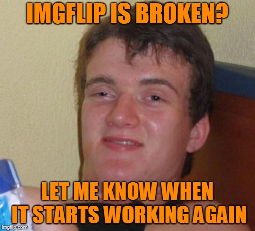 10 Guy Meme | IMGFLIP IS BROKEN? LET ME KNOW WHEN IT STARTS WORKING AGAIN | image tagged in memes,10 guy | made w/ Imgflip meme maker
