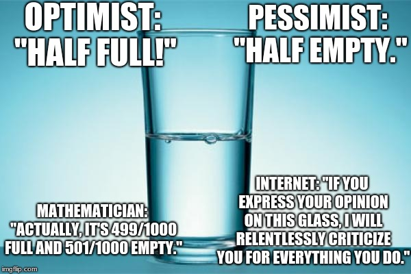 "OPTIMIST: ""HALF FULL!"" PESSIMIST: ""HALF EMPTY."" MATHEMATICIAN: ""ACTUALLY, IT'S 499/1000 FULL AND 501/1000 EMPTY."" INTERNET: ""IF YOU EXPRESS  