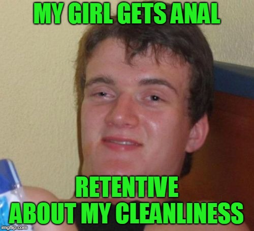 MY GIRL GETS ANAL RETENTIVE ABOUT MY CLEANLINESS | made w/ Imgflip meme maker