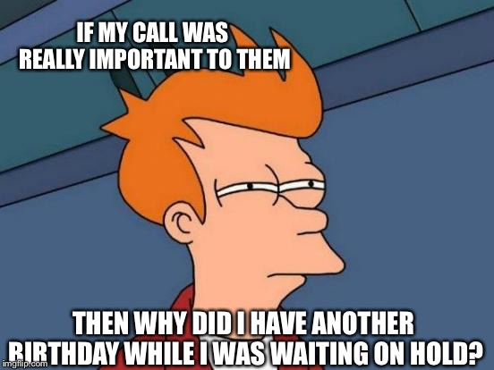 Futurama Fry Meme | IF MY CALL WAS REALLY IMPORTANT TO THEM THEN WHY DID I HAVE ANOTHER BIRTHDAY WHILE I WAS WAITING ON HOLD? | image tagged in memes,futurama fry | made w/ Imgflip meme maker