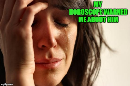 First World Problems Meme | MY HOROSCOPE WARNED ME ABOUT HIM | image tagged in memes,first world problems | made w/ Imgflip meme maker