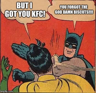 Batman Slapping Robin Meme | BUT I GOT YOU KFC! YOU FORGOT THE GO***AMN BISCUTS!!!! | image tagged in memes,batman slapping robin | made w/ Imgflip meme maker