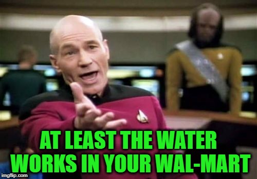 Picard Wtf Meme | AT LEAST THE WATER WORKS IN YOUR WAL-MART | image tagged in memes,picard wtf | made w/ Imgflip meme maker