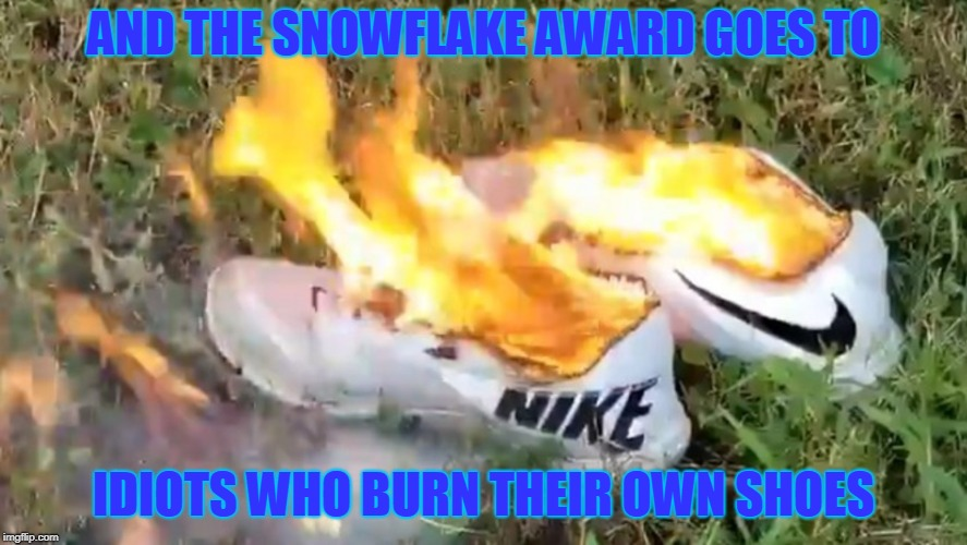 Snowflakes | AND THE SNOWFLAKE AWARD GOES TO IDIOTS WHO BURN THEIR OWN SHOES | image tagged in nike | made w/ Imgflip meme maker