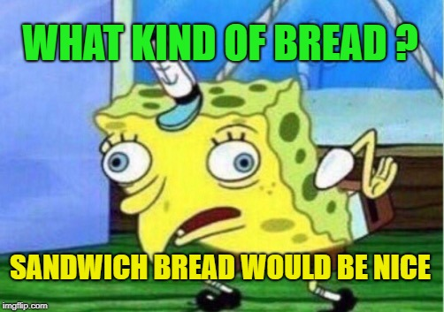 Mocking Spongebob Meme | WHAT KIND OF BREAD ? SANDWICH BREAD WOULD BE NICE | image tagged in memes,mocking spongebob | made w/ Imgflip meme maker