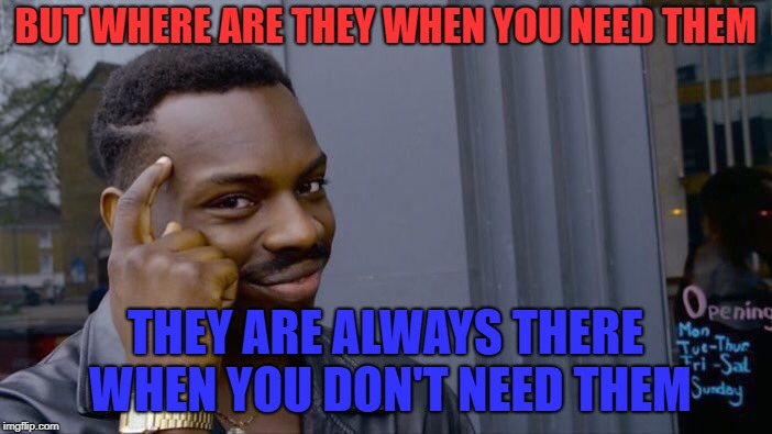 Roll Safe Think About It Meme | BUT WHERE ARE THEY WHEN YOU NEED THEM THEY ARE ALWAYS THERE WHEN YOU DON'T NEED THEM | image tagged in memes,roll safe think about it | made w/ Imgflip meme maker
