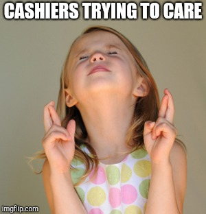 Hope So | CASHIERS TRYING TO CARE | image tagged in hope so | made w/ Imgflip meme maker