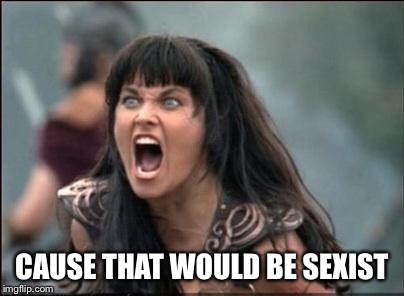 Angry Xena | CAUSE THAT WOULD BE SEXIST | image tagged in angry xena | made w/ Imgflip meme maker