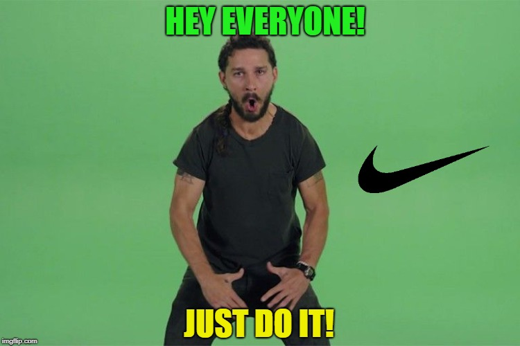 bad meme day |  HEY EVERYONE! JUST DO IT! | image tagged in shia labeouf just do it,funny,memes | made w/ Imgflip meme maker