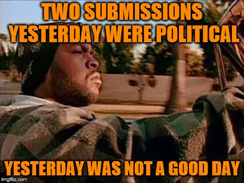 I'm So Ashamed (not) | TWO SUBMISSIONS YESTERDAY WERE POLITICAL YESTERDAY WAS NOT A GOOD DAY | image tagged in memes,today was a good day,political | made w/ Imgflip meme maker