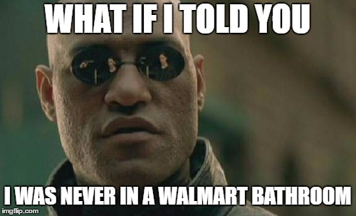 WHAT IF I TOLD YOU I WAS NEVER IN A WALMART BATHROOM | made w/ Imgflip meme maker