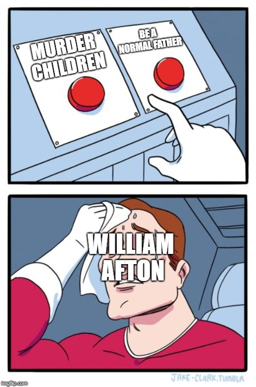 Two Buttons | MURDER CHILDREN BE A NORMAL FATHER WILLIAM AFTON | image tagged in purple guy,five nights at freddy's,two buttons,william afton | made w/ Imgflip meme maker