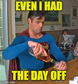 Drunk Superman | EVEN I HAD THE DAY OFF | image tagged in drunk superman | made w/ Imgflip meme maker