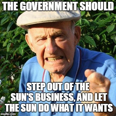 angry old man | THE GOVERNMENT SHOULD STEP OUT OF THE SUN'S BUSINESS, AND LET THE SUN DO WHAT IT WANTS | image tagged in angry old man | made w/ Imgflip meme maker