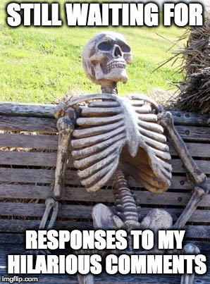 Waiting Skeleton Meme | STILL WAITING FOR RESPONSES TO MY HILARIOUS COMMENTS | image tagged in memes,waiting skeleton | made w/ Imgflip meme maker
