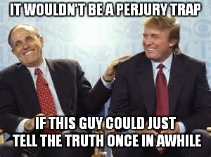 The New Legal Strategy: You Can't Talk To My Client As He Is Incapable Of Telling The TRUTH | IT WOULDN'T BE A PERJURY TRAP IF THIS GUY COULD JUST TELL THE TRUTH ONCE IN AWHILE | image tagged in donald trump rudy giuliani | made w/ Imgflip meme maker