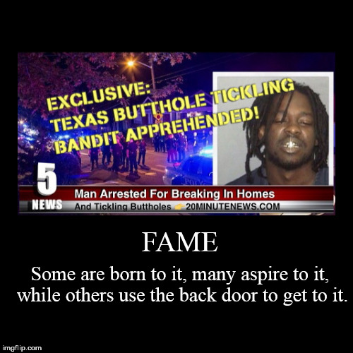 FAME | Some are born to it, many aspire to it, while others use the back door to get to it. | image tagged in funny,demotivationals,fame,texas butthole tickling bandit | made w/ Imgflip demotivational maker