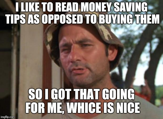 So I Got That Goin For Me Which Is Nice Meme | I LIKE TO READ MONEY SAVING TIPS AS OPPOSED TO BUYING THEM SO I GOT THAT GOING FOR ME, WHICE IS NICE | image tagged in memes,so i got that goin for me which is nice | made w/ Imgflip meme maker