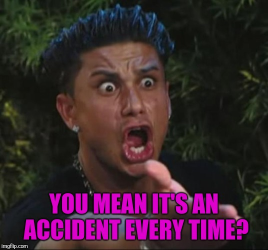 DJ Pauly D Meme | YOU MEAN IT'S AN ACCIDENT EVERY TIME? | image tagged in memes,dj pauly d | made w/ Imgflip meme maker