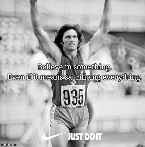 Believe in something | Believe in something. Even if it means sacrificing everything. | image tagged in believe,nike,jenner | made w/ Imgflip meme maker