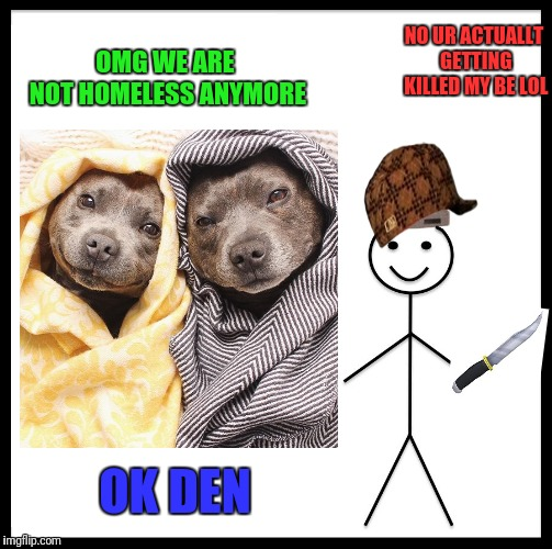 Dog murderer | OMG WE ARE NOT HOMELESS ANYMORE NO UR ACTUALLT GETTING KILLED MY BE LOL OK DEN | image tagged in dogs,roblox mad murderer knife,murderer | made w/ Imgflip meme maker