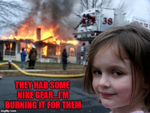 Disaster Girl Meme | THEY HAD SOME NIKE GEAR...I'M BURNING IT FOR THEM | image tagged in memes,disaster girl | made w/ Imgflip meme maker