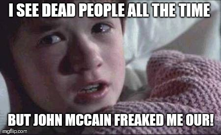 I See Dead People | I SEE DEAD PEOPLE ALL THE TIME BUT JOHN MCCAIN FREAKED ME OUR! | image tagged in memes,i see dead people | made w/ Imgflip meme maker