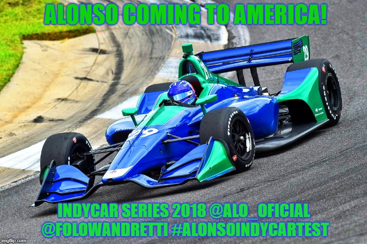 Fernando Alonso Andretti Test | ALONSO COMING TO AMERICA! INDYCAR SERIES 2018 @ALO_OFICIAL @FOLOWANDRETTI #ALONSOINDYCARTEST | image tagged in andretti autosport,fernando alonso,indycar series,indycar,formula 1,open-wheel racing | made w/ Imgflip meme maker