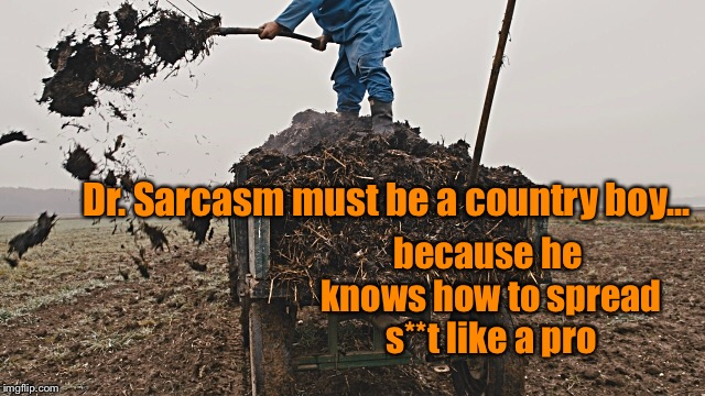 Dr. Sarcasm must be a country boy... because he knows how to spread s**t like a pro | made w/ Imgflip meme maker