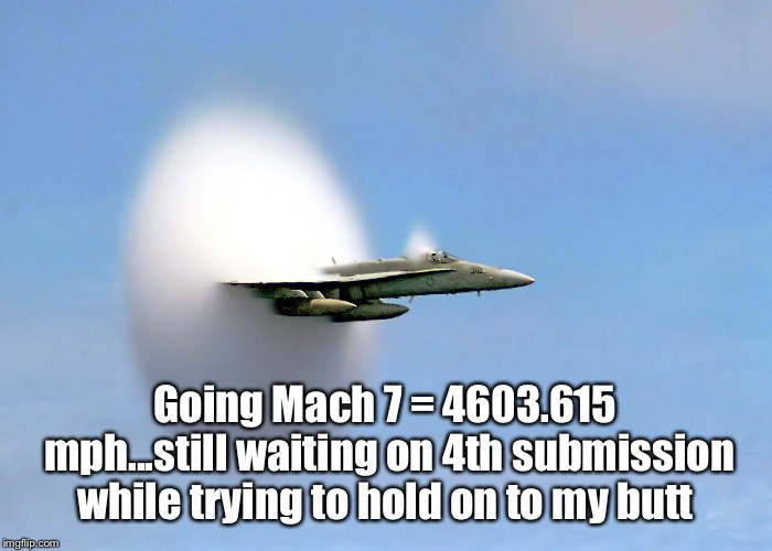 Going Mach 7 = 4603.615 mph...still waiting on 4th submission while trying to hold on to my butt | made w/ Imgflip meme maker