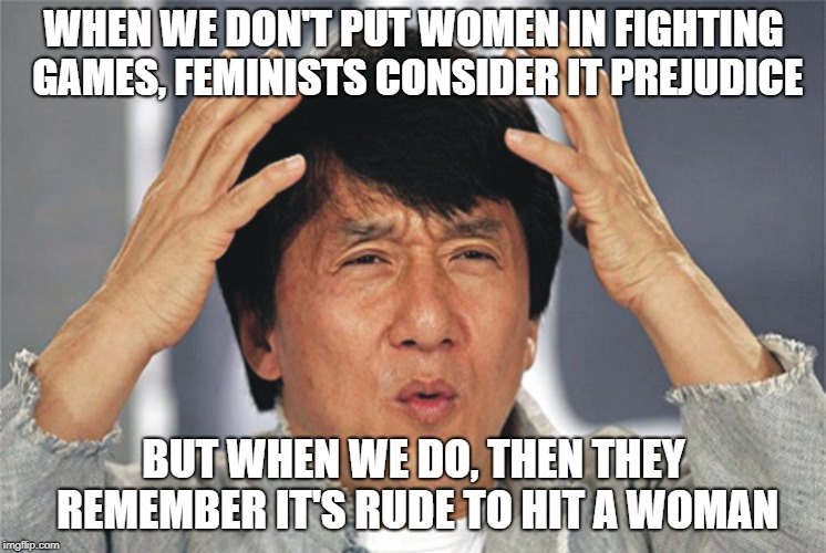 Jackie Chan Confused | WHEN WE DON'T PUT WOMEN IN FIGHTING GAMES, FEMINISTS CONSIDER IT PREJUDICE BUT WHEN WE DO, THEN THEY REMEMBER IT'S RUDE TO HIT A WOMAN | image tagged in jackie chan confused | made w/ Imgflip meme maker