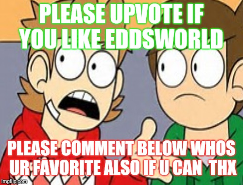 Eddsworld whos ur fave  | PLEASE UPVOTE IF YOU LIKE EDDSWORLD PLEASE COMMENT BELOW WHOS UR FAVORITE ALSO IF U CAN  THX | image tagged in eddsworld | made w/ Imgflip meme maker