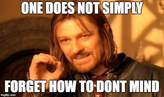 ONE DOES NOT SIMPLY FORGET HOW TO DONT MIND | image tagged in memes,one does not simply | made w/ Imgflip meme maker