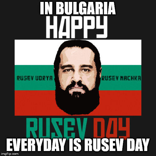 IN BULGARIA EVERYDAY IS RUSEV DAY | made w/ Imgflip meme maker