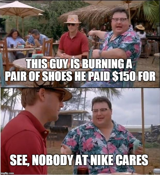 See Nobody Cares |  THIS GUY IS BURNING A PAIR OF SHOES HE PAID $150 FOR; SEE, NOBODY AT NIKE CARES | image tagged in memes,see nobody cares,nike,just do it,protests | made w/ Imgflip meme maker