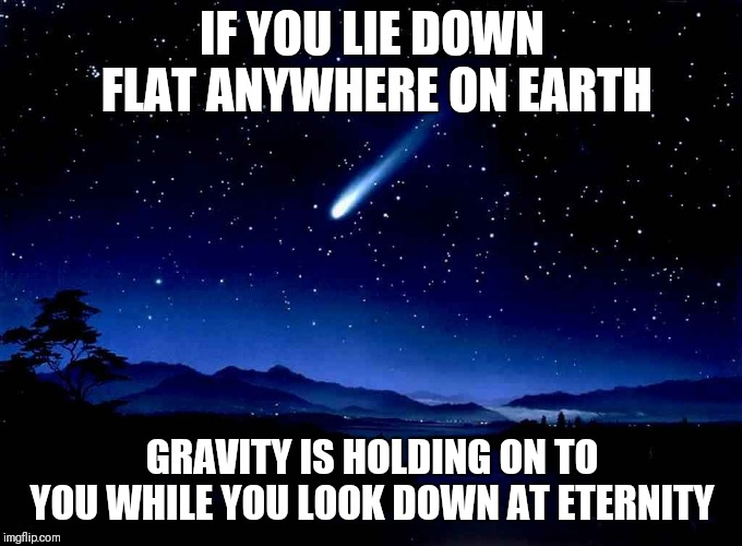 Shooting Star | IF YOU LIE DOWN FLAT ANYWHERE ON EARTH GRAVITY IS HOLDING ON TO YOU WHILE YOU LOOK DOWN AT ETERNITY | image tagged in shooting star | made w/ Imgflip meme maker