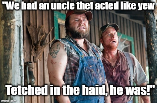 "Tetched in the haid | ""We had an uncle thet acted like yew Tetched in the haid, he was!"" 