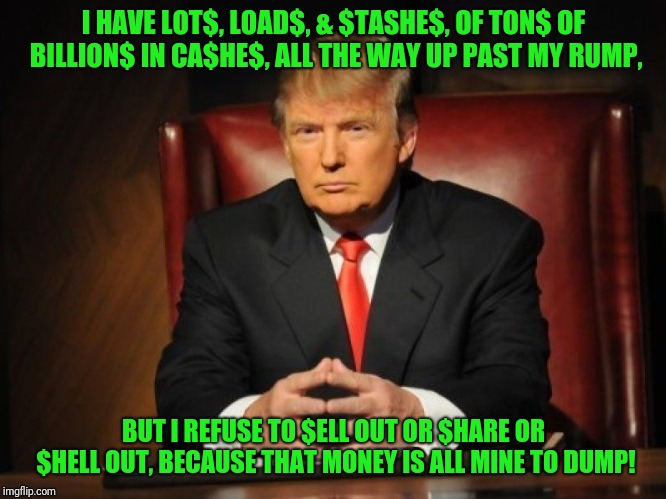 Greedy Donald Trump | I HAVE LOT$, LOAD$, & $TASHE$, OF TON$ OF BILLION$ IN CA$HE$, ALL THE WAY UP PAST MY RUMP, BUT I REFUSE TO $ELL OUT OR $HARE OR $HELL OUT, B | image tagged in donald trump,trumpy,greedy,greed,corporate greed,memes | made w/ Imgflip meme maker