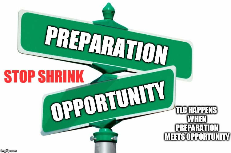 Blank Street Signs | PREPARATION OPPORTUNITY TLC HAPPENS WHEN PREPARATION MEETS OPPORTUNITY STOP SHRINK | image tagged in blank street signs | made w/ Imgflip meme maker
