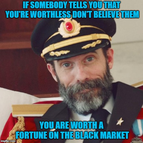 They'd probably scrap my old raggedy ass for parts...LOL | IF SOMEBODY TELLS YOU THAT YOU'RE WORTHLESS DON'T BELIEVE THEM YOU ARE WORTH A FORTUNE ON THE BLACK MARKET | image tagged in captain obvious,memes,worthless,funny,black market,spare parts | made w/ Imgflip meme maker